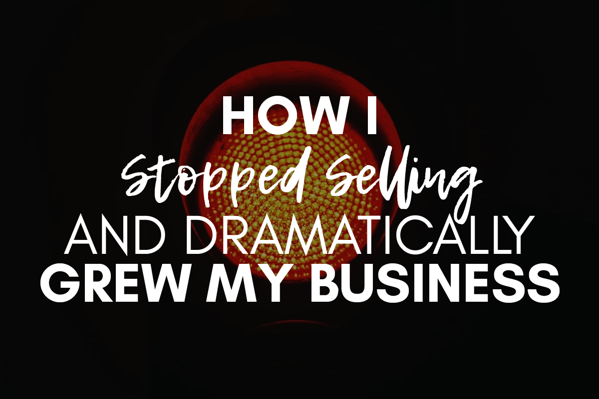 How I Stopped Selling And Dramatically Grew My Business